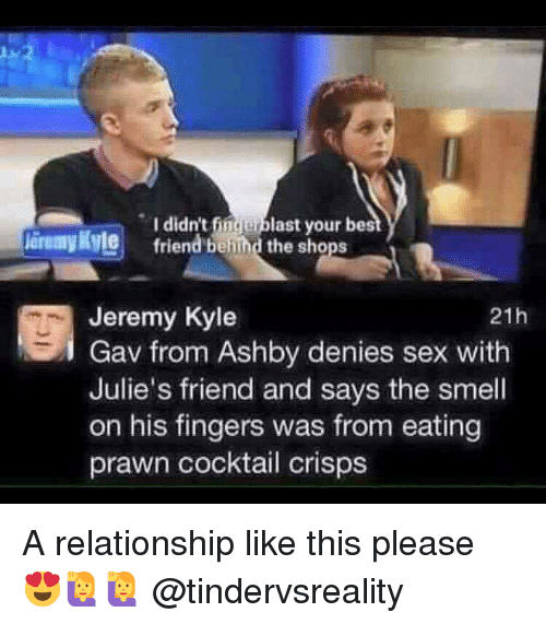 Best Friend, Dank, and Sex: I didn't fingerblast your best  friend behind the shops  leremy Ryle  Jeremy Kyle  Gav from Ashby denies sex with  Julie's friend and says the smell  on his fingers was from eating  prawn cocktail crisps  21h A relationship like this please 😍🙋🙋 @tindervsreality