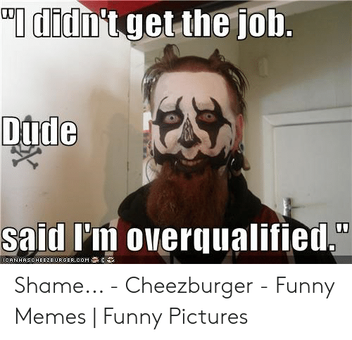 """Funny, Memes, and Pictures: I didn't get the job.  Dtde  said I'm overqualified,""""  ICANHASCHEEZBURGER ooM Shame... - Cheezburger - Funny Memes 