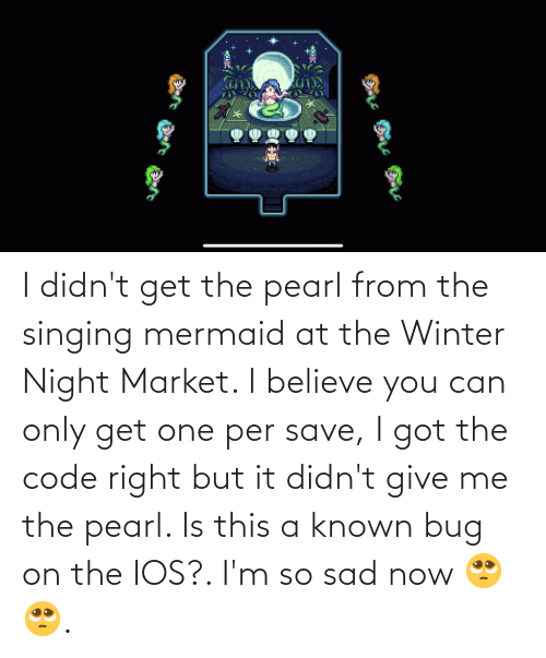 So Sad: I didn't get the pearl from the singing mermaid at the Winter Night Market. I believe you can only get one per save, I got the code right but it didn't give me the pearl. Is this a known bug on the IOS?. I'm so sad now 🥺🥺.