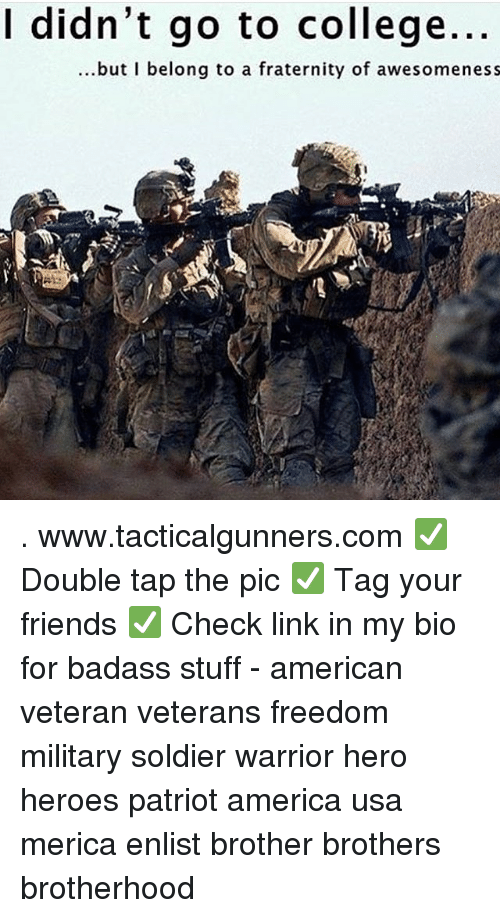 America, College, and Fraternity: I didn't go to college.  ...but I belong to a fraternity of awesomeness . www.tacticalgunners.com ✅ Double tap the pic ✅ Tag your friends ✅ Check link in my bio for badass stuff - american veteran veterans freedom military soldier warrior hero heroes patriot america usa merica enlist brother brothers brotherhood