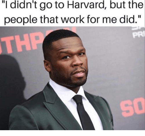 """Work, Harvard, and Did: """"I didn't go to Harvard, but the  people that work for me did.""""  PRI  TH  So"""