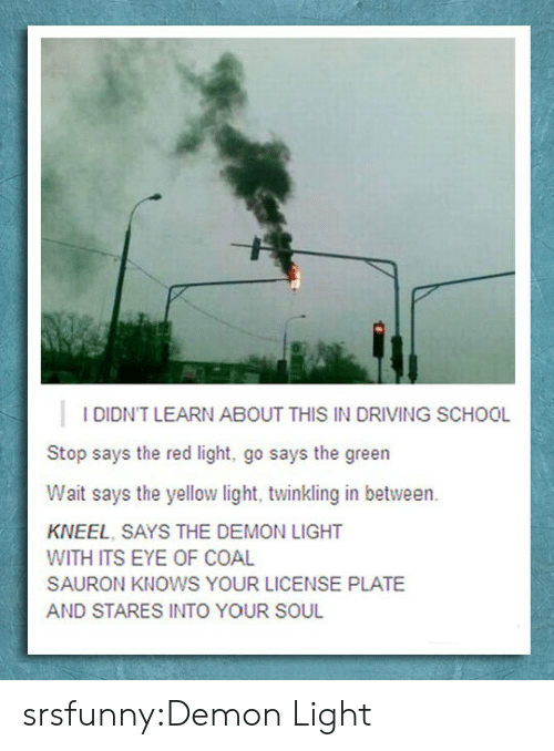 license plate: I DIDN'T LEARN ABOUT THIS IN DRIVING SCHOOL  Stop says the red light, go says the green  Wait says the yellow light, twinkling in between.  KNEEL, SAYS THE DEMON LIGHT  WITH ITS EYE OF COAL  SAURON KNOWS YOUR LICENSE PLATE  AND STARES INTO YOUR SOUL srsfunny:Demon Light