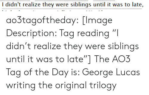 "George Lucas: I didn't realize they were siblings until it was to late, ao3tagoftheday:  [Image Description: Tag reading ""I didn't realize they were siblings until it was to late""]  The AO3 Tag of the Day is: George Lucas writing the original trilogy"
