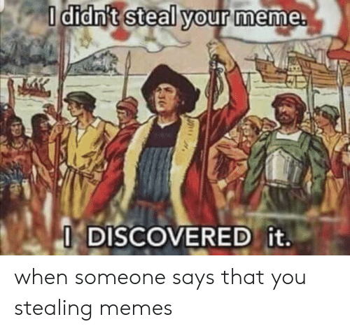Someone Says: I didn't steal your meme.  I DISCOVERED it. when someone says that you stealing memes