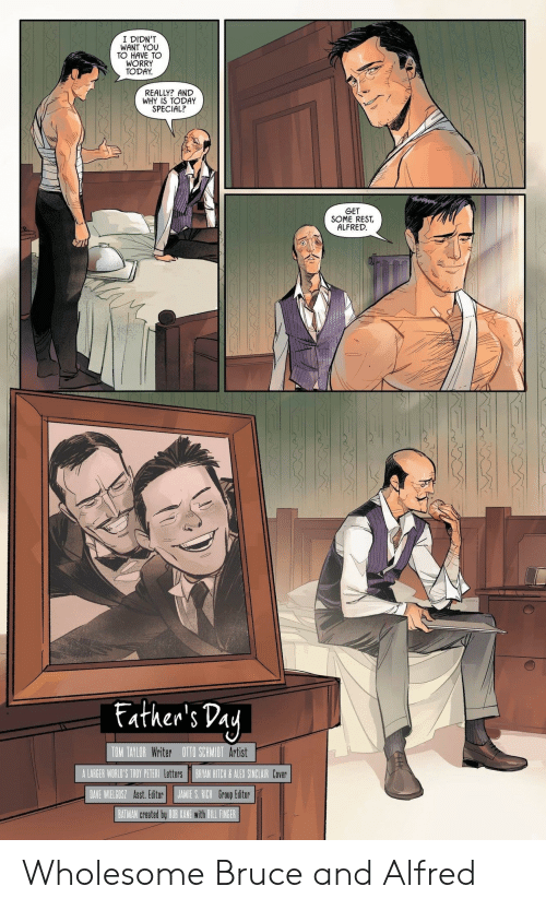Alfred: I DIDN'T  WANT YOU  TO HAVE TO  WORRY  TODAY  REALLY? AND  WHY IS TODAY  SPECIAL?  GET  SOME REST  ALFRED  Father's Pay  TOM TAYLOR Writer OTTO SCHMIDT Artist  A LARGER WORLO'S TROY PETERI LettersBRYAN HITCH&ALEX SINCLAIR COVer  DAVE WIELGOSZ Asst. Editor  JAMIE S. RICH Group Editor  BATMAN created by BOB KANE with BILL FINGER Wholesome Bruce and Alfred