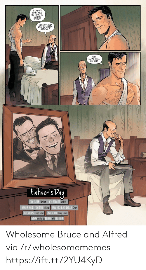 Alfred: I DIDN'T  WANT YOU  TO HAVE TO  WORRY  TODAY  REALLY? AND  WHY IS TODAY  SPECIAL?  GET  SOME REST  ALFRED  Father's Day  TOM TAYLOR Writer OTO SCHMIDT Artist  A LARGER WORLD'S TROY PETERI Letters  BRYAN HITCH& ALEX SINCLAIR Cover  JAMIE S. RICH Group Editor  DAVE WIELGOSZ Asst. Editor  BATMAN created by BOB KANE with BILL FINGER Wholesome Bruce and Alfred via /r/wholesomememes https://ift.tt/2YU4KyD
