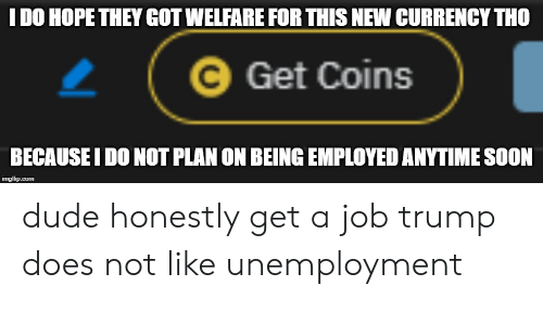 Dude, Soon..., and Trump: I DO HOPE THEY GOT WELFARE FOR THIS NEW CURRENCY THO  Get Coins  BECAUSE I DO NOT PLAN ON BEING EMPLOYED ANYTIME SOON  imgflip.com dude honestly get a job trump does not like unemployment