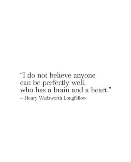 """Brain, Heart, and Who: """"I do not believe anyone  can be perfectly well,  who has a brain and a heart.  95  -Henry Wadsworth LongielloOW"""