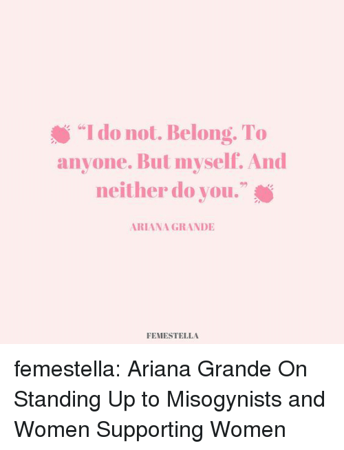 "Ariana Grande, Target, and Tumblr: ""I do not. Belong. To  anyone. But myself. And  neither do you.""  s G6  92  ARIANA GRANDIE  FEMESTELLA femestella: Ariana Grande On Standing Up to Misogynists and Women Supporting Women"