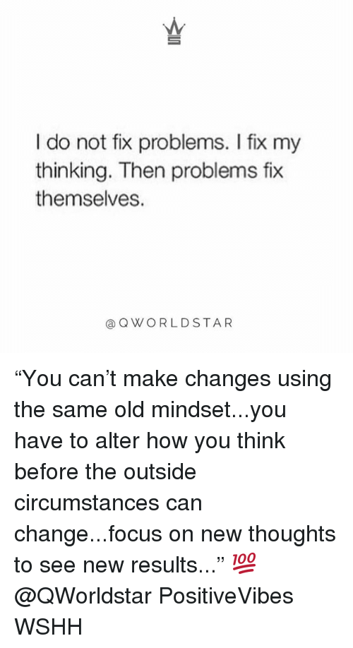 "Memes, Wshh, and Focus: I do not fix problems. I fix my  thinking. Then problems fix  themselves.  @QWORLDSTAR ""You can't make changes using the same old mindset...you have to alter how you think before the outside circumstances can change...focus on new thoughts to see new results..."" 💯 @QWorldstar PositiveVibes WSHH"