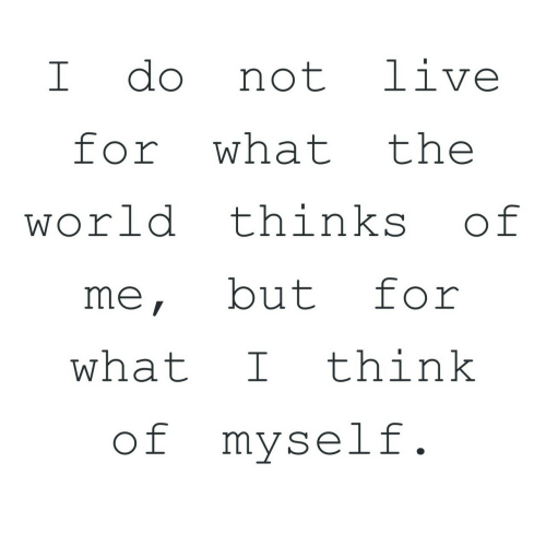 Live, World, and The World: I do not live  for what the  world thinks of  me, but for  what Ithink  of myself
