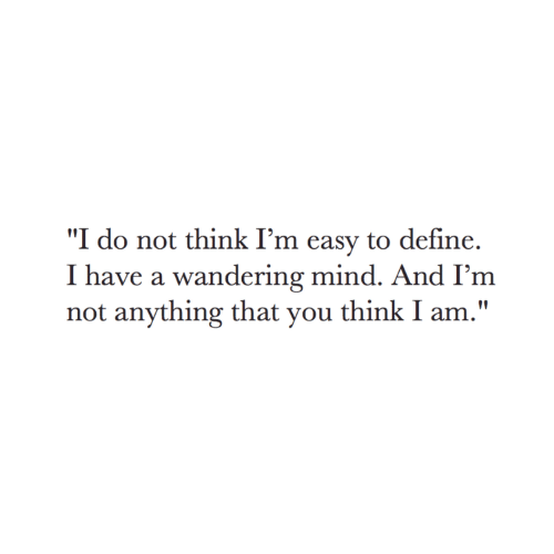 "Define: ""I do not think I'm easy to define.  I have a wandering mind. And I'm  not anything that you think I am."""