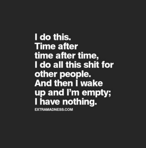 Shit, Time, and Com: I do this.  Time after  time after time,  I do all this shit for  other people.  And then I wake  up and I'm empty;  I have nothing.  EXTRAMADNESS.COM