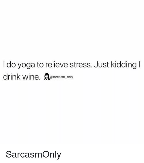 Relieve: I do yoga to relieve stress. Just kidding l  drink wine. esarcasm.only SarcasmOnly