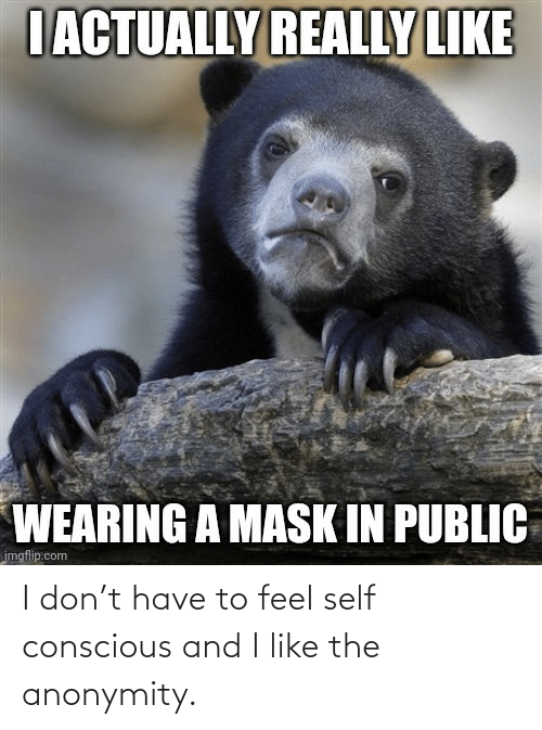 i like: I don't have to feel self conscious and I like the anonymity.