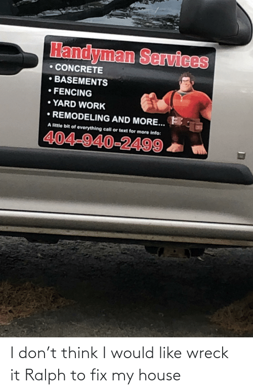 wreck: I don't think I would like wreck it Ralph to fix my house