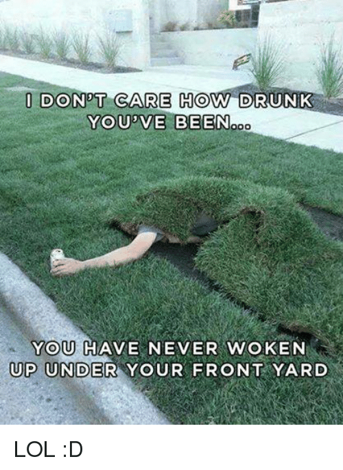 Lol, Never, and Been: I DON T CARE HOW DR  YOU'VE BEEN  ooo  YOU HAVE NEVER WoKEN  UP UNDER YOUR FRONT YARD LOL :D