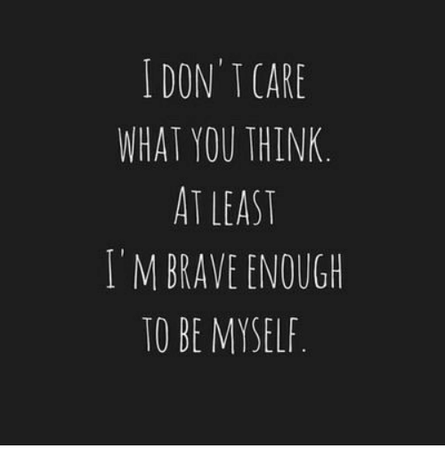 Brave, Don, and Think: I DON' T CARE  WHAT YOU THINK  AT LEAST  I'M BRAVE ENOUGH  TO BE MYSELF