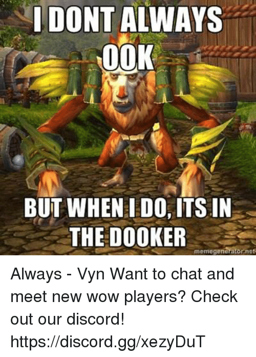 Gg, Memes, and Wow: I DONT ALWAYS  00K  BUT WHEN I DO, ITSIN  THE DOOKER  arator nes  memegene Always - Vyn  Want to chat and meet new wow players? Check out our discord! https://discord.gg/xezyDuT