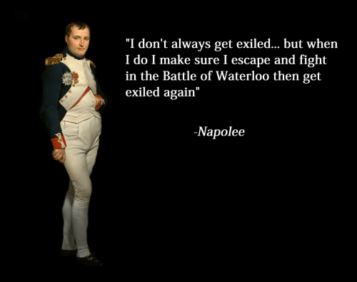 "Fight, Waterloo, and Make: ""I don't always get exiled.. but when  I do I make sure I escape and fight  in the Battle of Waterloo then get  exiled again""  -Napolee"