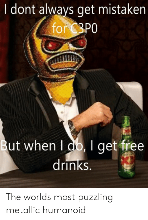 metallic: I dont always get mistaken  for 3P0  But when I db,I get free  |drinks. The worlds most puzzling metallic humanoid