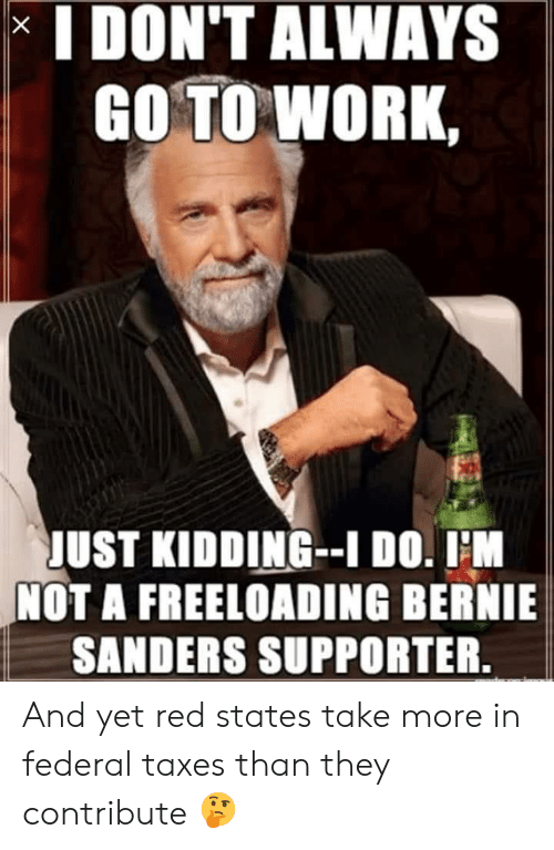 Bernie Sanders, Taxes, and Work: I DON'T ALWAYS  GO TO WORK,  JUST KIDDING-I DO. I'M  NOT A FREELOADING BERNIE  SANDERS SUPPORTER.  X And yet red states take more in federal taxes than they contribute 🤔