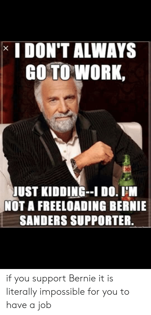 Bernie Sanders, Work, and Bernie: I DON'T ALWAYS  GO TO WORK,  JUST KIDDING-I DO. IM  NOT A FREELOADING BERNIE  SANDERS SUPPORTER.  X if you support Bernie it is literally impossible for you to have a job