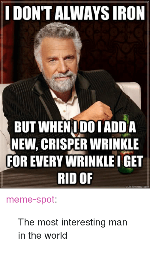 """most-interesting-man: I DON'T ALWAYS IRON  BUT WHENIDOTADD A  NEW, CRISPER WRINKLE  FOR EVERY WRINKLE IGET  RID OF <p><a class=""""tumblr_blog"""" href=""""http://memespot.net/post/47627596191/the-most-interesting-man-in-the-world"""" target=""""_blank"""">meme-spot</a>:</p> <blockquote> <p>The most interesting man in the world</p> </blockquote>"""