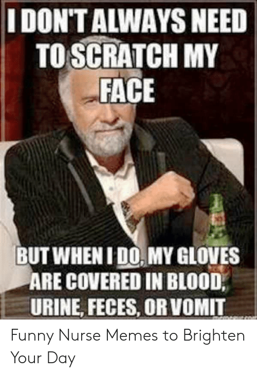 Funny Nurse Memes: I DON'T ALWAYS NEED  TO SCRATCH MY  FACE  BUT WHEN I DO MY GLOVES  ARE COVERED IN BLOOD,  URINE, FECES, OR VOMIT Funny Nurse Memes to Brighten Your Day