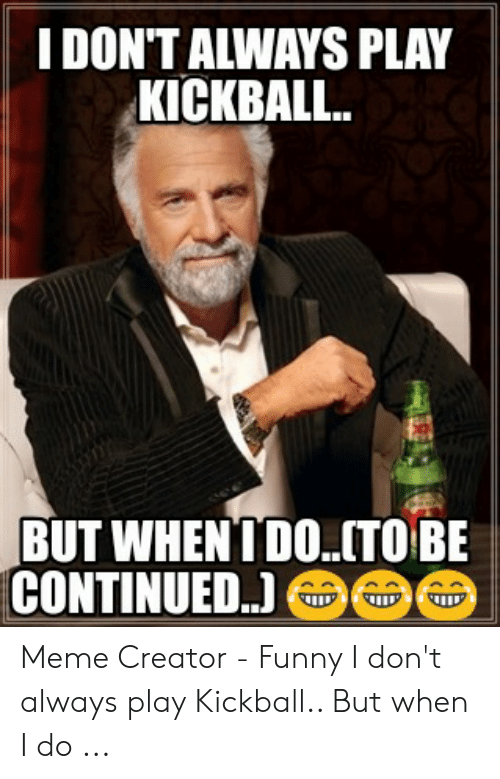 Play Kickball: I DON'T ALWAYS PLAY  КIСКBAL..  BUT WHENTDO..TO BE  CONTINUED.) Meme Creator - Funny I don't always play Kickball.. But when I do ...