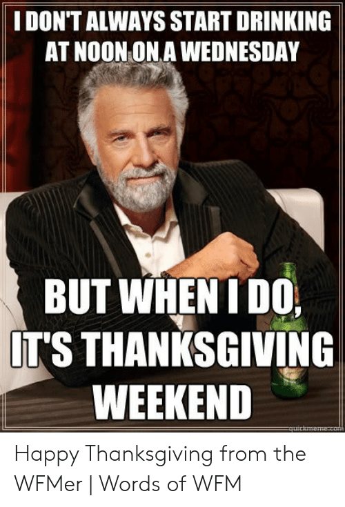 Drinking, Thanksgiving, and Happy: I DON'T ALWAYS START DRINKING  AT NOON ON A WEDNESDAY  BUT WHEN I DO  IT'S THANKSGIVING  WEEKEND Happy Thanksgiving from the WFMer | Words of WFM
