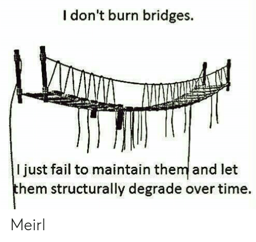 Fail, Time, and MeIRL: I don't burn bridges  ljust fail to maintain them and let  them structurally degrade over time Meirl
