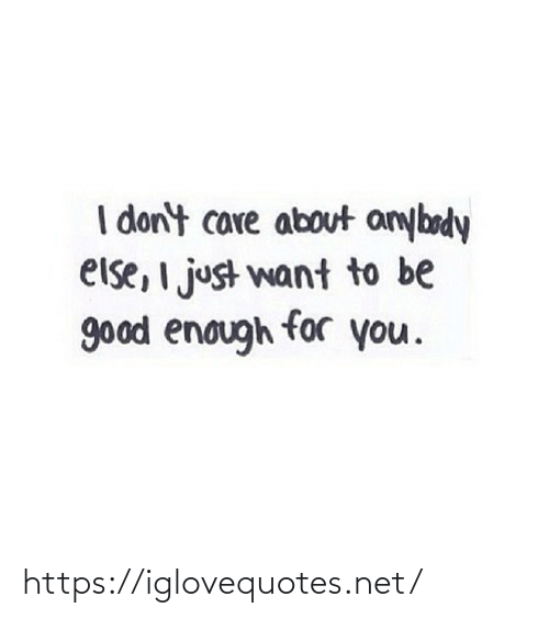 don't care: I don't care about anybody  else, I just want to be  good enough for you. https://iglovequotes.net/