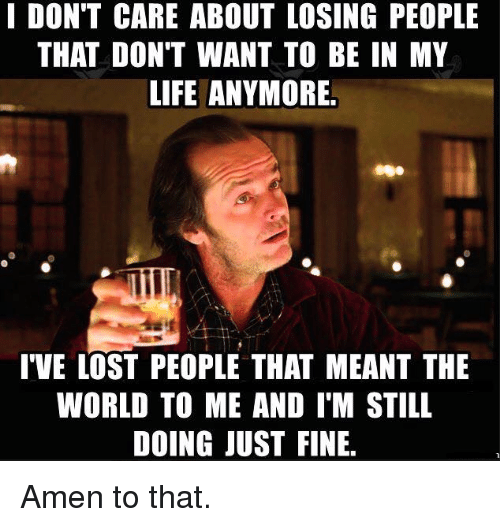Amen To That: I DON'T CARE ABOUT LOSING PEOPLE  THAT DON'T WANT TO BE IN MY  LIFE ANYMORE.  I'VE LOST PEOPLE THAT MEANT THE  WORLD TO ME AND IM STILL  DOING JUST FINE. Amen to that.
