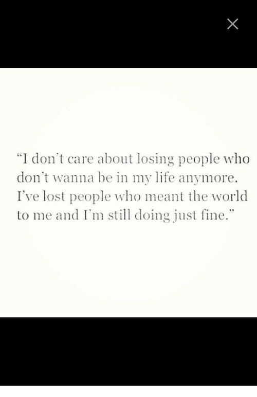 """Life, Lost, and World: """"I don't care about losing people who  don't wanna be in my life anymore.  I've lost people who meant the world  to me and I'm still doing just fine."""""""