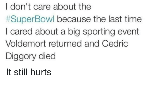 Superbowl, Time, and Voldemort: I don't care about the  #SuperBowl because the last time  I cared about a big sporting event  Voldemort returned and Cedric  Diggory died It still hurts