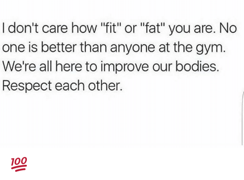 "Bodies , Gym, and Respect: I don't care how ""fit"" or ""fat"" you are. No  one is better than anyone at the gym  We're all here to improve our bodies.  Respect each other. 💯"