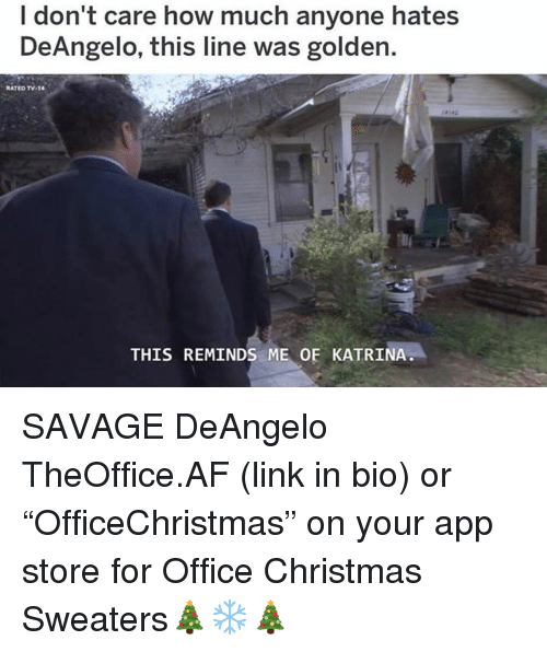 """Af, Christmas, and Memes: I don't care how much anyone hates  DeAngelo, this line was golden.  RATED TV-14  THIS REMINDS ME OF KATRINA SAVAGE DeAngelo TheOffice.AF (link in bio) or """"OfficeChristmas"""" on your app store for Office Christmas Sweaters🎄❄️🎄"""