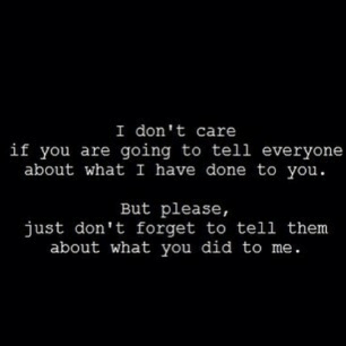 Did, Them, and You: I don't care  if you are going to tell everyone  about what I have done to you  But please,  just don't forget to tell them  about what you did to me.