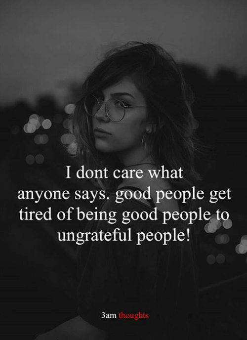 Memes, Good, and 🤖: I dont care what  anyone says. good people get  tired of being good people to  ungrateful people!  3am thoughts