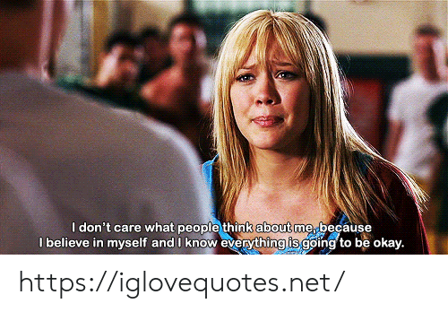 What People Think: I don't care what people think about me, because  l believe in myself and I know everything is going to be okay. https://iglovequotes.net/