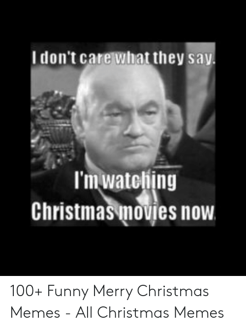 Funny Merry Christmas Memes: I don't care what they sa  I'm watebing  Christmas movies now 100+ Funny Merry Christmas Memes - All Christmas Memes