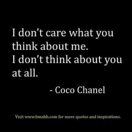 CoCo: I don't care what you  think about me.  I don't think about you  at all.  - Coco Chanel  Visit www.bmabh.com for more quotes and inspirations.