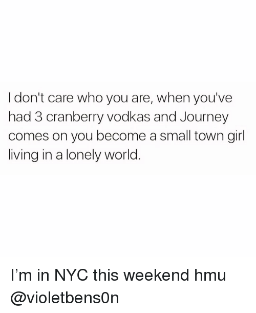 Journey, Girl, and World: I don't care who you are, when you've  had 3 cranberry vodkas and Journey  comes on you become a small town girl  living in a lonely world I'm in NYC this weekend hmu @violetbens0n