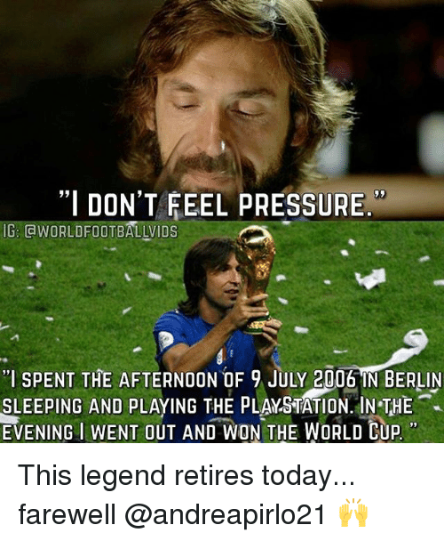 """Memes, PlayStation, and Pressure: """"I DON'T FEEL PRESSURE  IG: GWORLDFOOTBALLVIDS  """"I SPENT THE AFTERNOON OF 9 JULY 2006 IN BERLIN  SLEEPING AND PLAYING THE PLAYSTATION. IN THE  EVENING  IWENT OUT AND WON THE WORLD CUP This legend retires today... farewell @andreapirlo21 🙌"""
