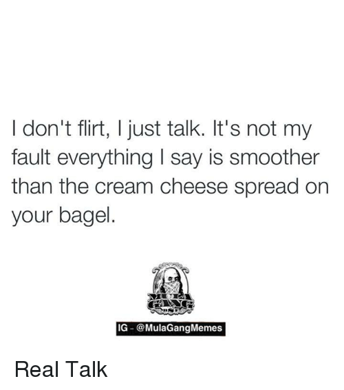 cream cheese: I don't flirt, I just talk. It's not my  fault everything l say is smoother  than the cream cheese spread on  your bagel  IG -@MulaGang Memes Real Talk
