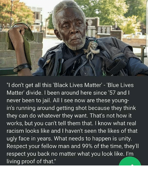"""Black Lives Matter, Jail, and Memes: """"I don't get all this 'Black Lives Matter - 'Blue Lives  Matter' divide. I been around here since 57 and I  never been to jail. All I see now are these young-  in's running around getting shot because they think  they can do whatever they want. That's not how it  works, but you can't tell them that. I know what real  racism looks like and I haven't seen the likes of that  ugly face in years. What needs to happen is unity.  Respect your fellow man and 99% of the time, they'll  respect you back no matter what you look like. I'm  living proof of that.""""  ас"""