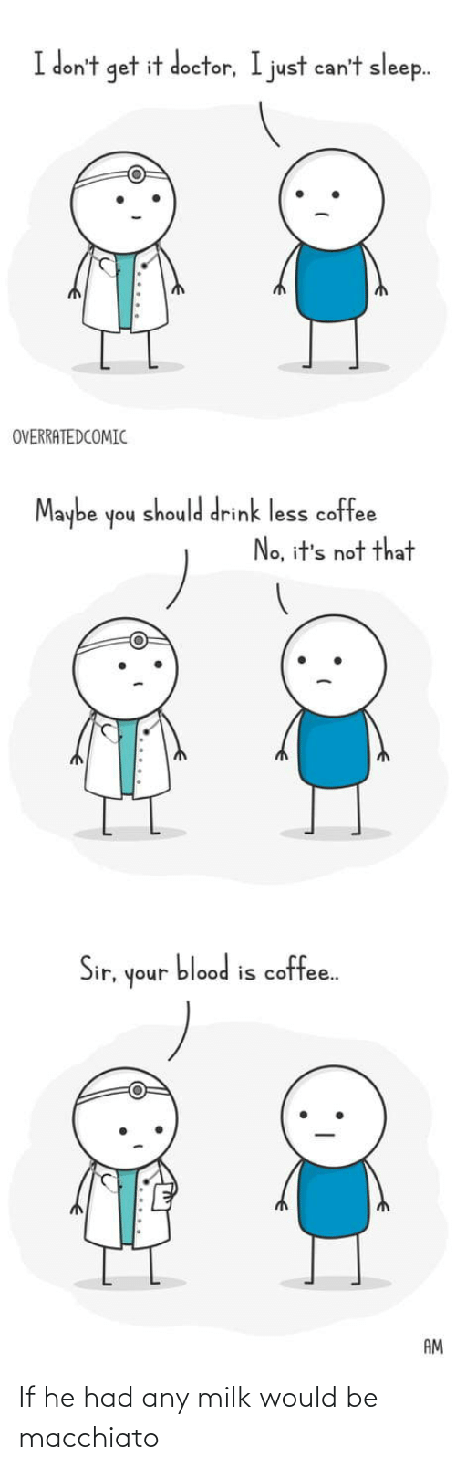 Dont Get It: I don't get it doctor, I just can't sleep.  OVERRATEDCOMIC  Maybe  should drink less coffee  noh  No, it's not that  blood is coffee.  Sir,  unoh  AM If he had any milk would be macchiato