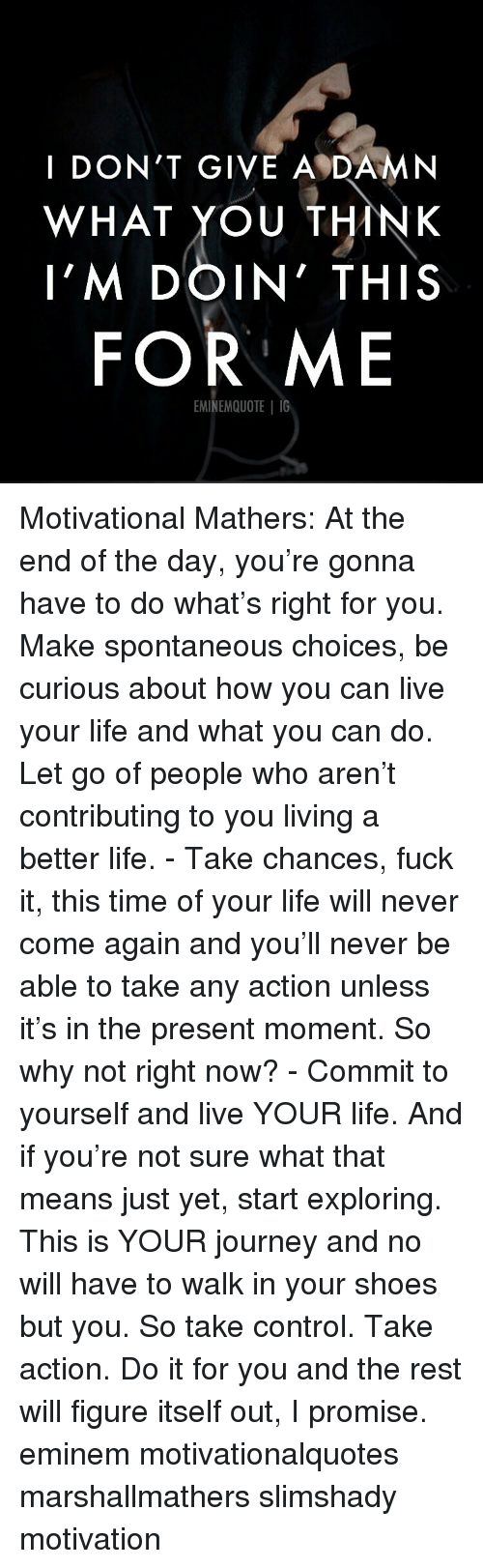 Eminem, Journey, and Life: I DON'T GIVE A DAMN  WHAT YOU THINK  I'M DOIN' THIS  FOR ME  EMINEMQUOTE IG Motivational Mathers: At the end of the day, you're gonna have to do what's right for you. Make spontaneous choices, be curious about how you can live your life and what you can do. Let go of people who aren't contributing to you living a better life. - Take chances, fuck it, this time of your life will never come again and you'll never be able to take any action unless it's in the present moment. So why not right now? - Commit to yourself and live YOUR life. And if you're not sure what that means just yet, start exploring. This is YOUR journey and no will have to walk in your shoes but you. So take control. Take action. Do it for you and the rest will figure itself out, I promise. eminem motivationalquotes marshallmathers slimshady motivation