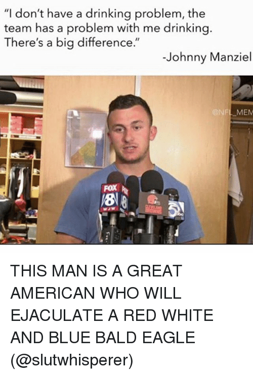 """Nfl Mems: """"I don't have a drinking problem, the  team has a problem with me drinking.  There's a big difference.""""  Johnny Manziel  @NFL MEM  FOX THIS MAN IS A GREAT AMERICAN WHO WILL EJACULATE A RED WHITE AND BLUE BALD EAGLE (@slutwhisperer)"""